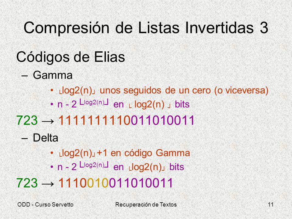 ODD - Curso ServettoRecuperación de Textos11 Compresión de Listas Invertidas 3 Códigos de Elias –Gamma log2(n) unos seguidos de un cero (o viceversa)