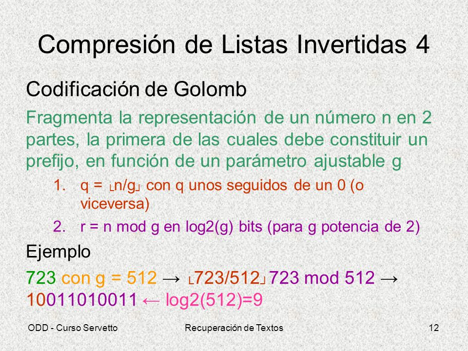 ODD - Curso ServettoRecuperación de Textos12 Compresión de Listas Invertidas 4 Codificación de Golomb Fragmenta la representación de un número n en 2