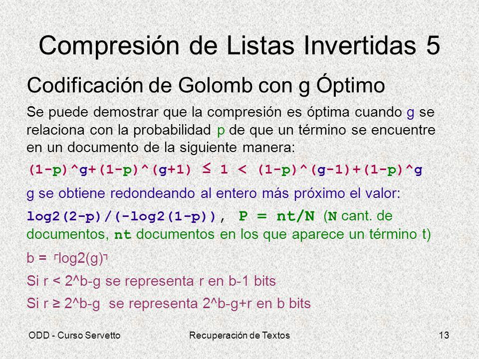 ODD - Curso ServettoRecuperación de Textos13 Compresión de Listas Invertidas 5 Codificación de Golomb con g Óptimo Se puede demostrar que la compresió