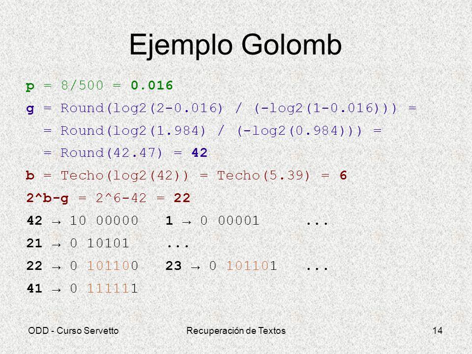 ODD - Curso ServettoRecuperación de Textos14 Ejemplo Golomb p = 8/500 = 0.016 g = Round(log2(2-0.016) / (-log2(1-0.016))) = = Round(log2(1.984) / (-lo