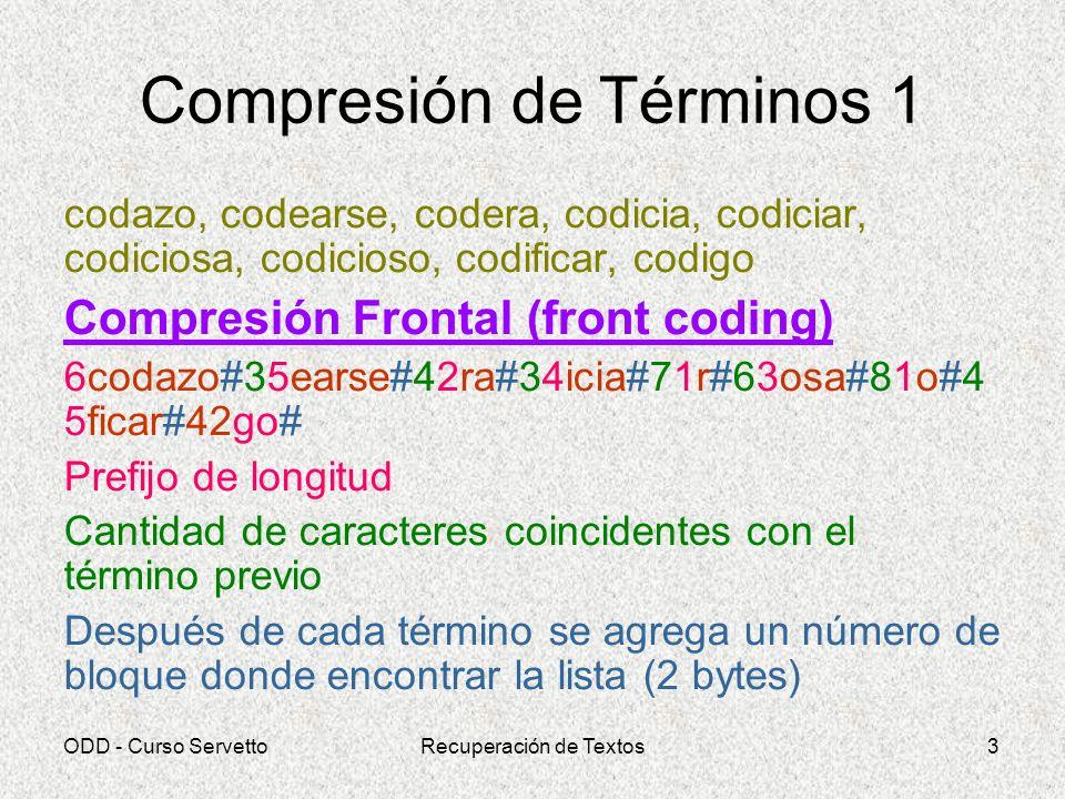 ODD - Curso ServettoRecuperación de Textos14 Ejemplo Golomb p = 8/500 = 0.016 g = Round(log2(2-0.016) / (-log2(1-0.016))) = = Round(log2(1.984) / (-log2(0.984))) = = Round(42.47) = 42 b = Techo(log2(42)) = Techo(5.39) = 6 2^b-g = 2^6-42 = 22 42 10 000001 0 00001...