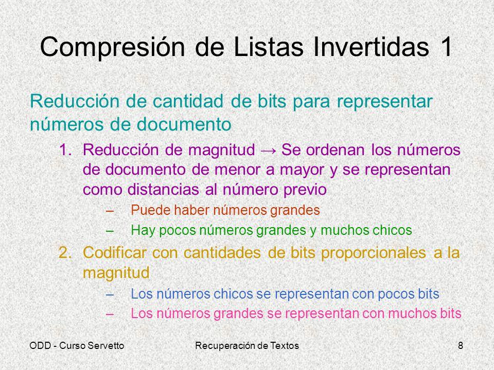 ODD - Curso ServettoRecuperación de Textos9 Compresión de Listas Invertidas 2 Codificación Alineada a Bytes Representa números naturales con la mínima cantidades de bytes, usando los dos bits más significativos del código para indicar la cantidad de bytes empleados 0..2 6 -1 00xxxxxx 2 6..2 14 -1 01xxxxxx xxxxxxxx 2 14..2 22 -1 10xxxxxx xxxxxxxx xxxxxxxx 2 22..2 30 -1 11xxxxxx xxxxxxxx xxxxxxxx xxxxxxxx