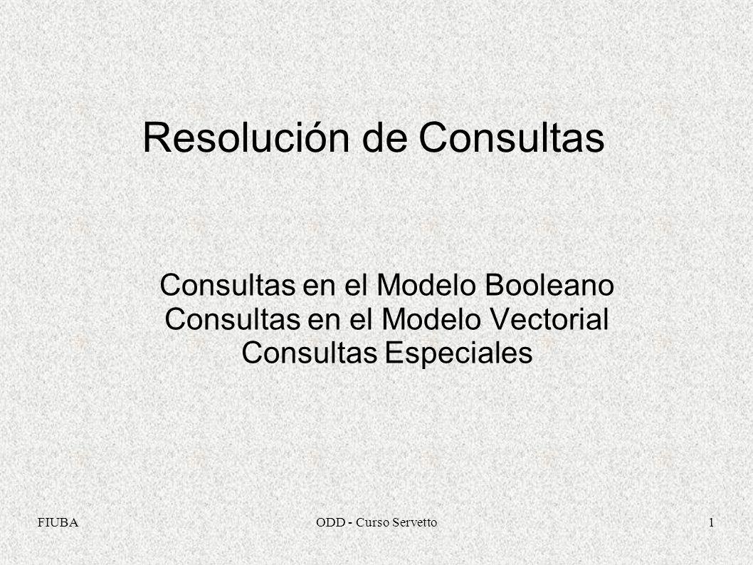 FIUBAODD - Curso Servetto1 Resolución de Consultas Consultas en el Modelo Booleano Consultas en el Modelo Vectorial Consultas Especiales