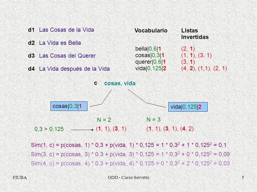 FIUBAODD - Curso Servetto5 Las Cosas de la Vida La Vida es Bella Las Cosas del Querer La Vida después de la Vida d1 d2 d3 d4 VocabularioListas Invertidas bella|0,6|1 cosas|0,3|1 querer|0,6|1 vida|0,125|2 (2, 1) (1, 1), (3, 1) (3, 1) (4, 2), (1,1), (2, 1) c cosas, vida N = 2 vida|0,125|2 0,3 > 0,125 (1, 1), (3, 1) Sim(1, c) = p(cosas, 1) * 0,3 + p(vida, 1) * 0,125 = 1 * 0,3 2 + 1 * 0,125 2 = 0,1 N = 3 (1, 1), (3, 1), (4, 2) Sim(3, c) = p(cosas, 3) * 0,3 + p(vida, 3) * 0,125 = 1 * 0,3 2 + 0 * 0,125 2 = 0,09 Sim(4, c) = p(cosas, 4) * 0,3 + p(vida, 4) * 0,125 = 0 * 0,3 2 + 2 * 0,125 2 = 0,03 cosas|0,3|1