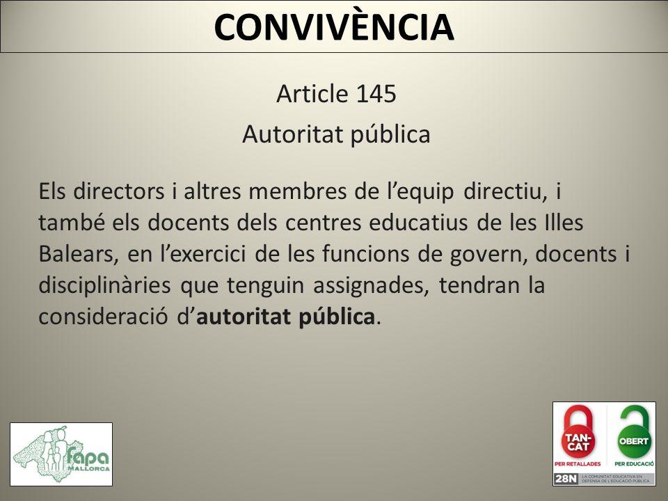 CONVIVÈNCIA Article 145 Autoritat pública Els directors i altres membres de lequip directiu, i també els docents dels centres educatius de les Illes Balears, en lexercici de les funcions de govern, docents i disciplinàries que tenguin assignades, tendran la consideració dautoritat pública.