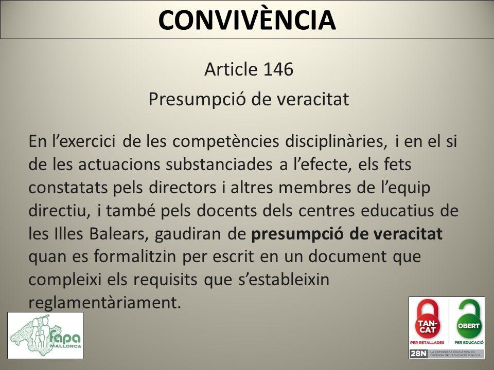 CONVIVÈNCIA Article 146 Presumpció de veracitat En lexercici de les competències disciplinàries, i en el si de les actuacions substanciades a lefecte, els fets constatats pels directors i altres membres de lequip directiu, i també pels docents dels centres educatius de les Illes Balears, gaudiran de presumpció de veracitat quan es formalitzin per escrit en un document que compleixi els requisits que sestableixin reglamentàriament.