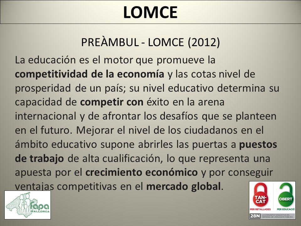 PREÀMBUL - LOMCE (2012) La educación es el motor que promueve la competitividad de la economía y las cotas nivel de prosperidad de un país; su nivel educativo determina su capacidad de competir con éxito en la arena internacional y de afrontar los desafíos que se planteen en el futuro.