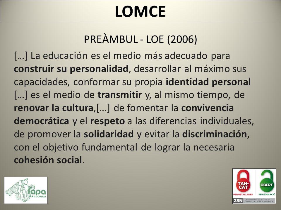PREÀMBUL - LOE (2006) […] La educación es el medio más adecuado para construir su personalidad, desarrollar al máximo sus capacidades, conformar su propia identidad personal […] es el medio de transmitir y, al mismo tiempo, de renovar la cultura,[…] de fomentar la convivencia democrática y el respeto a las diferencias individuales, de promover la solidaridad y evitar la discriminación, con el objetivo fundamental de lograr la necesaria cohesión social.