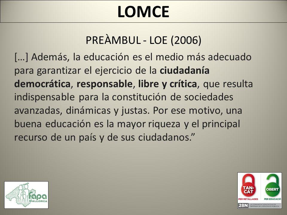 LOMCE PREÀMBUL - LOE (2006) […] Además, la educación es el medio más adecuado para garantizar el ejercicio de la ciudadanía democrática, responsable, libre y crítica, que resulta indispensable para la constitución de sociedades avanzadas, dinámicas y justas.