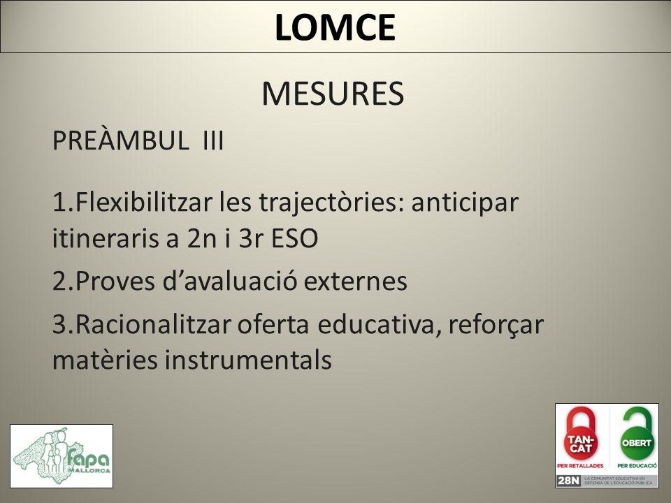 MESURES PREÀMBUL III 1.Flexibilitzar les trajectòries: anticipar itineraris a 2n i 3r ESO 2.Proves davaluació externes 3.Racionalitzar oferta educativa, reforçar matèries instrumentals LOMCE