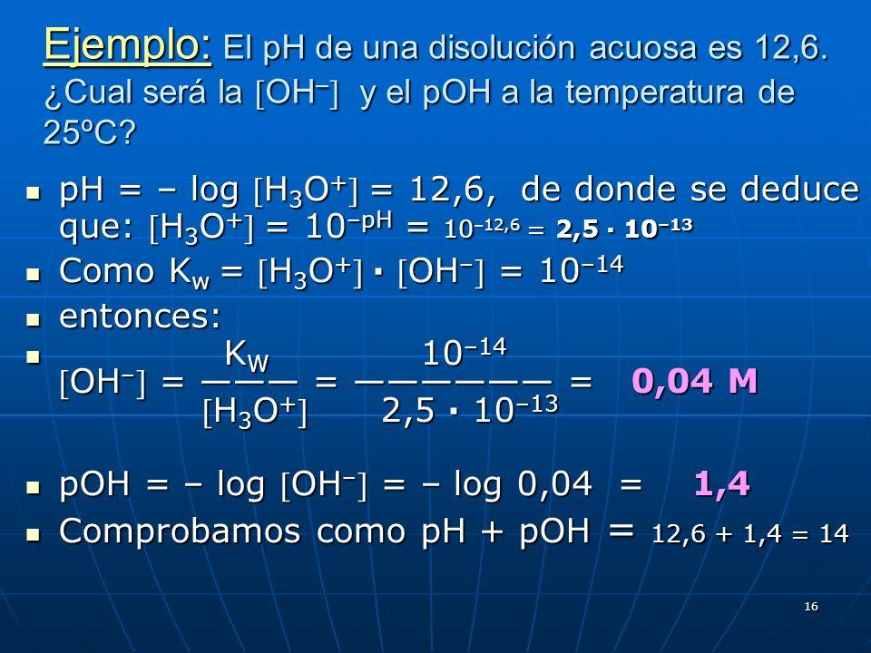 16 Ejemplo: El pH de una disolución acuosa es 12,6. ¿Cual será la OH – y el pOH a la temperatura de 25ºC? pH = – log H 3 O + = 12,6, de donde se deduc