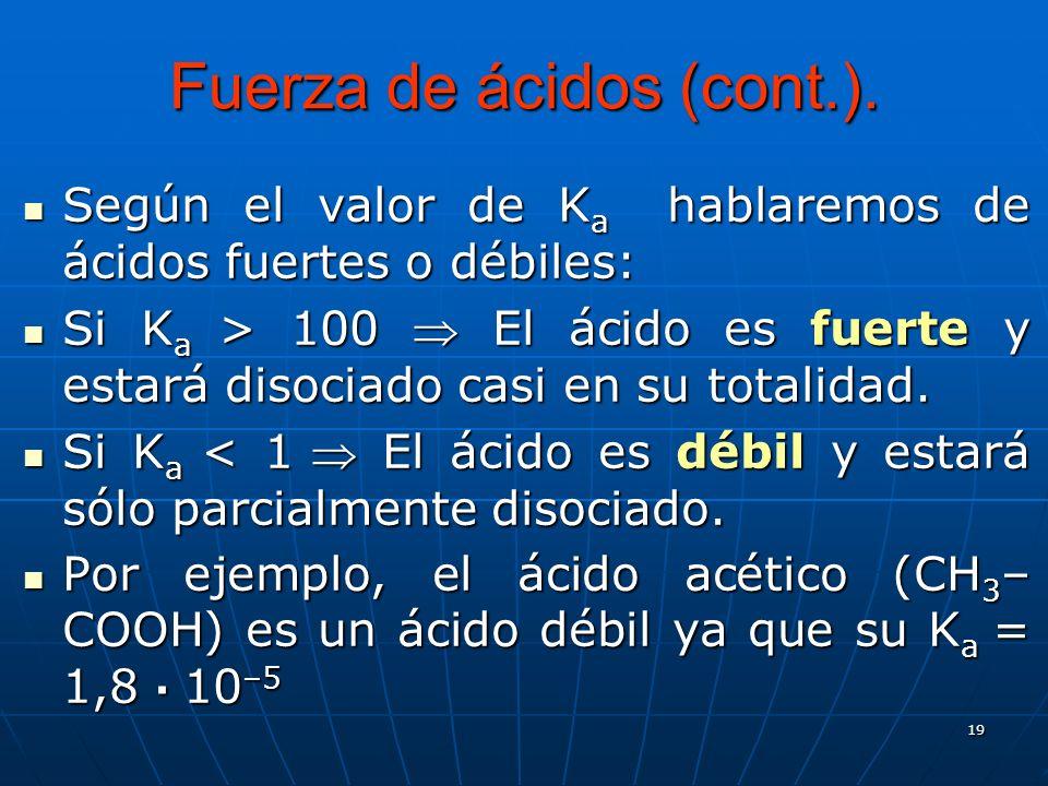 19 Fuerza de ácidos (cont.). Según el valor de K a hablaremos de ácidos fuertes o débiles: Según el valor de K a hablaremos de ácidos fuertes o débile