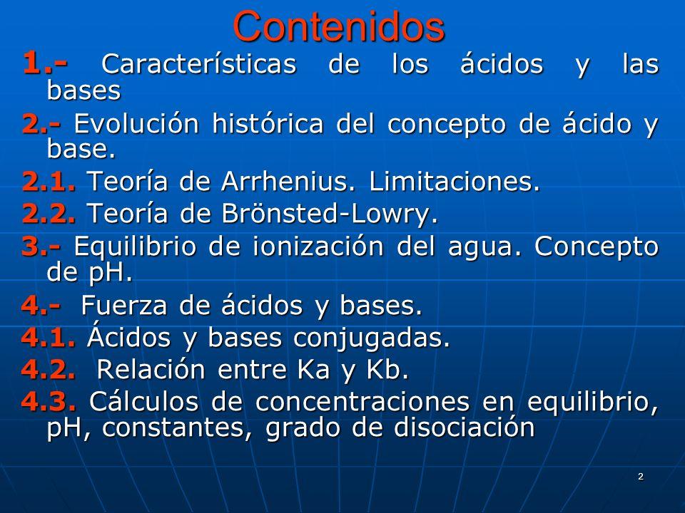 2 Contenidos 1.- Características de los ácidos y las bases 2.- Evolución histórica del concepto de ácido y base. 2.1. Teoría de Arrhenius. Limitacione