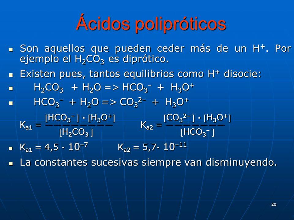 20 Ácidos polipróticos Son aquellos que pueden ceder más de un H +. Por ejemplo el H 2 CO 3 es diprótico. Son aquellos que pueden ceder más de un H +.