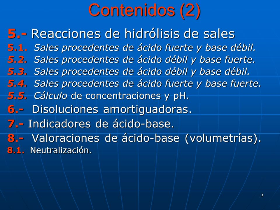 3 Contenidos (2) 5.- Reacciones de hidrólisis de sales 5.1. Sales procedentes de ácido fuerte y base débil. 5.2. Sales procedentes de ácido débil y ba