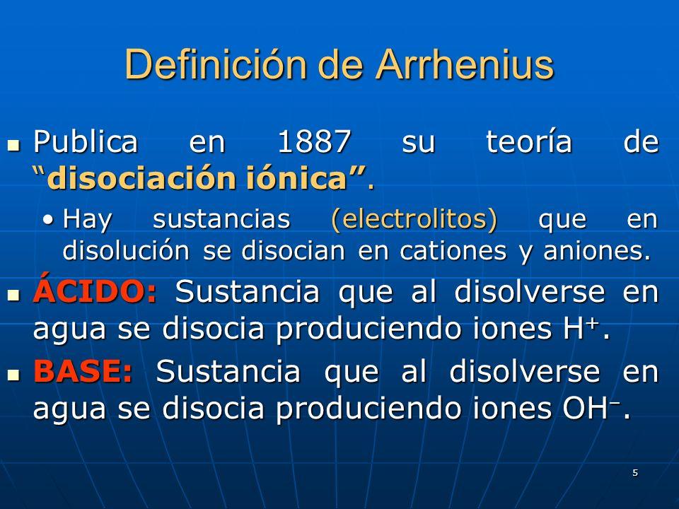 5 Definición de Arrhenius Publica en 1887 su teoría dedisociación iónica. Publica en 1887 su teoría dedisociación iónica. Hay sustancias (electrolitos