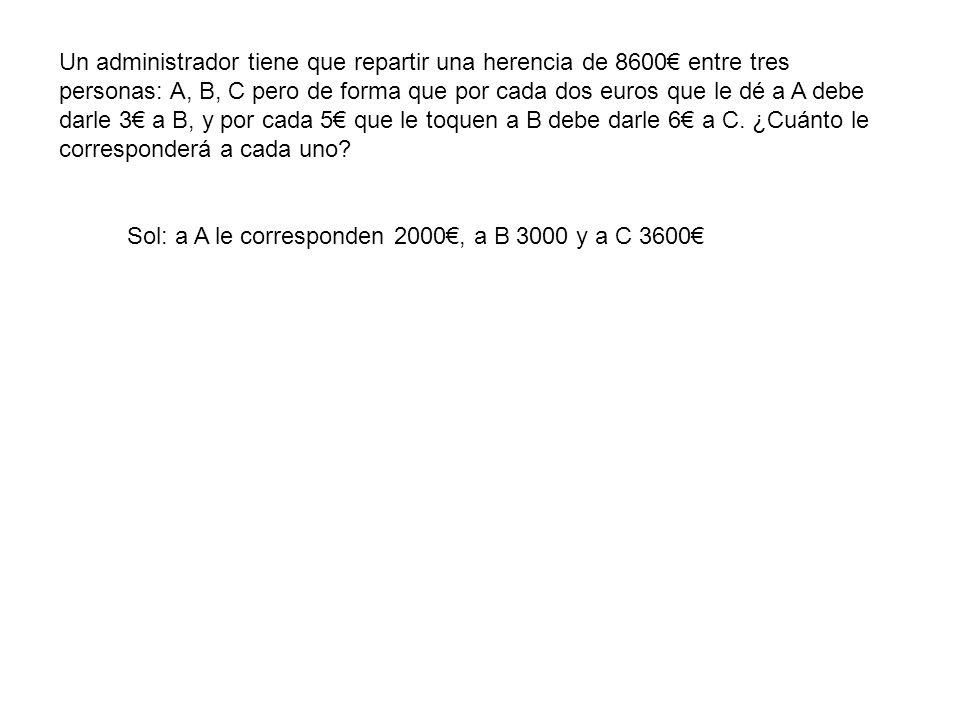 Un administrador tiene que repartir una herencia de 8600 entre tres personas: A, B, C pero de forma que por cada dos euros que le dé a A debe darle 3