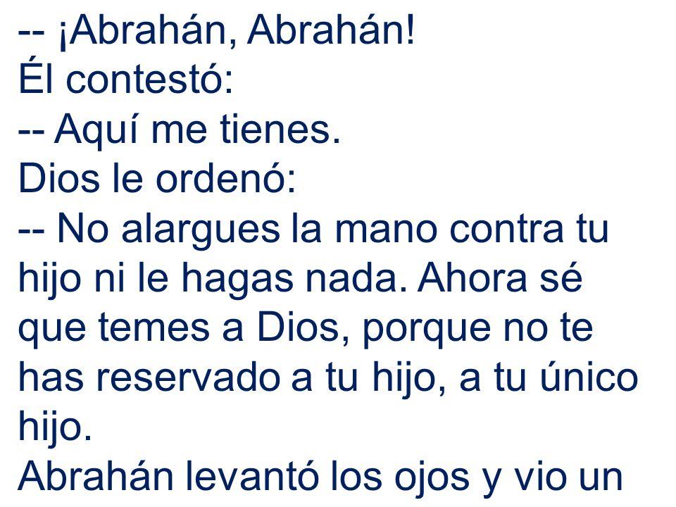 -- ¡Abrahán, Abrahán! Él contestó: -- Aquí me tienes. Dios le ordenó: -- No alargues la mano contra tu hijo ni le hagas nada. Ahora sé que temes a Dio