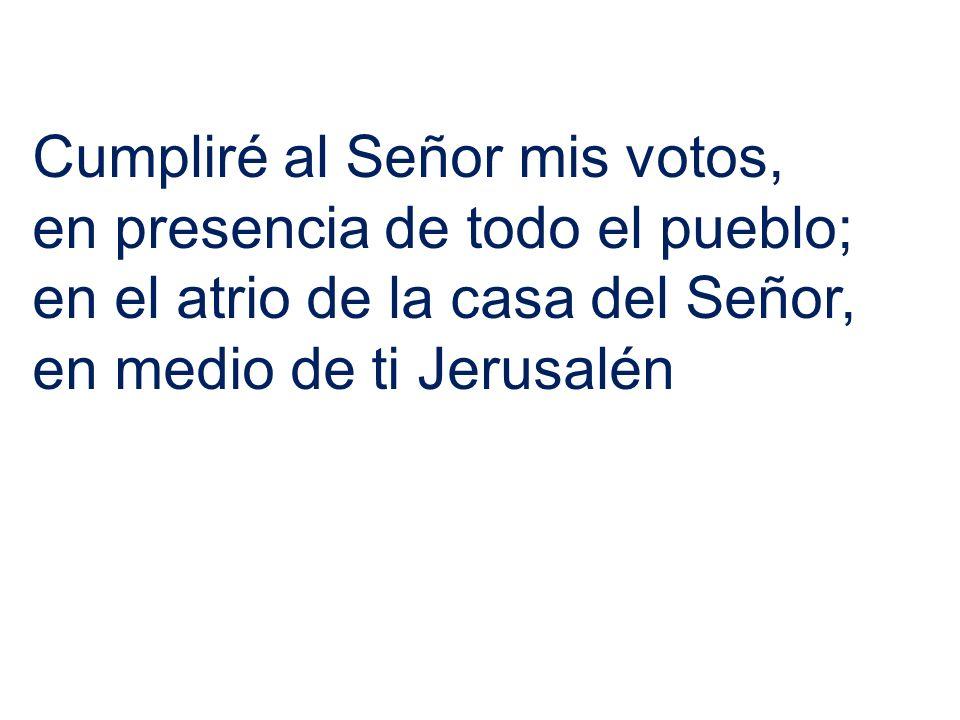 Cumpliré al Señor mis votos, en presencia de todo el pueblo; en el atrio de la casa del Señor, en medio de ti Jerusalén