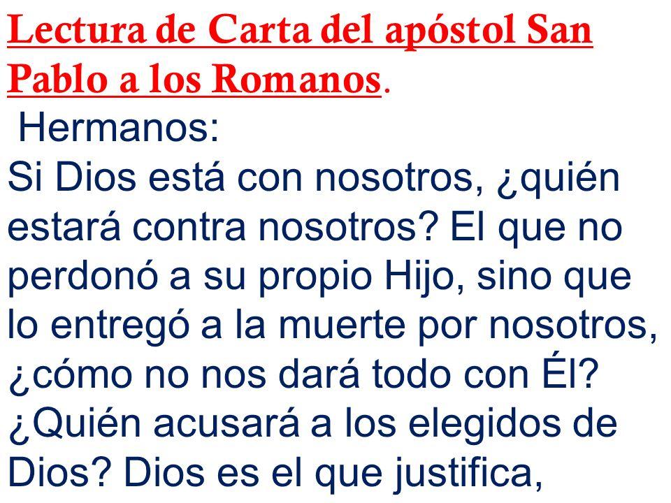 Lectura de Carta del apóstol San Pablo a los Romanos. Hermanos: Si Dios está con nosotros, ¿quién estará contra nosotros? El que no perdonó a su propi