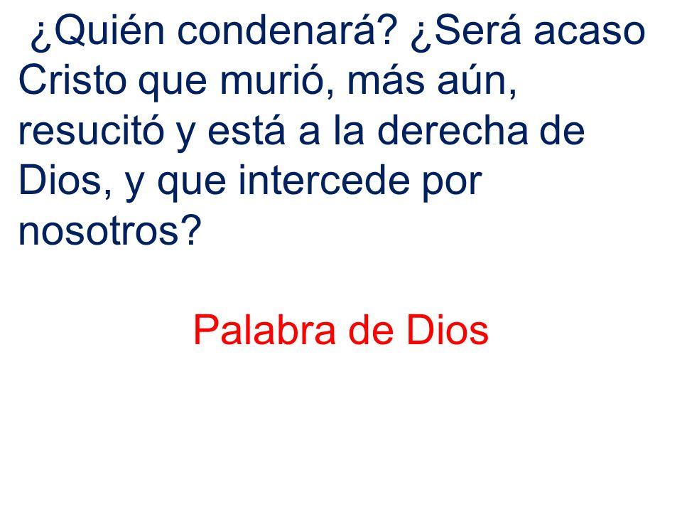 ¿Quién condenará? ¿Será acaso Cristo que murió, más aún, resucitó y está a la derecha de Dios, y que intercede por nosotros? Palabra de Dios