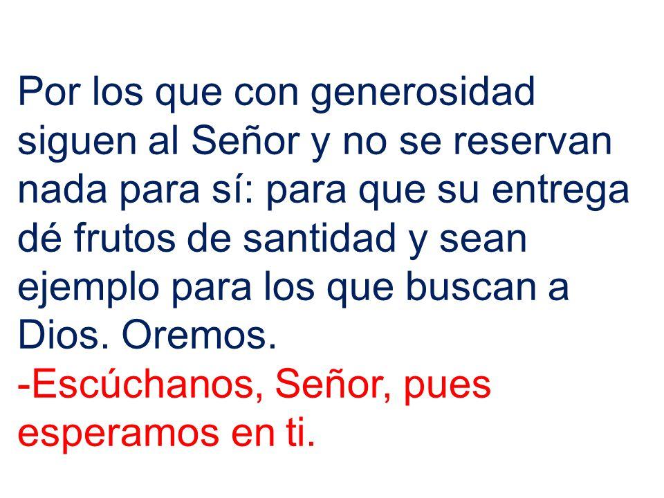 Por los que con generosidad siguen al Señor y no se reservan nada para sí: para que su entrega dé frutos de santidad y sean ejemplo para los que busca