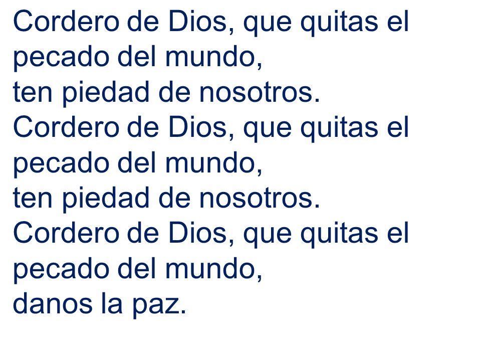 Cordero de Dios, que quitas el pecado del mundo, ten piedad de nosotros. Cordero de Dios, que quitas el pecado del mundo, ten piedad de nosotros. Cord