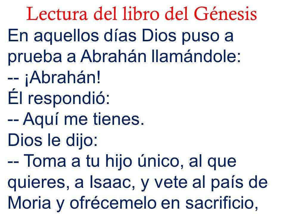 Lectura del libro del Génesis En aquellos días Dios puso a prueba a Abrahán llamándole: -- ¡Abrahán! Él respondió: -- Aquí me tienes. Dios le dijo: --