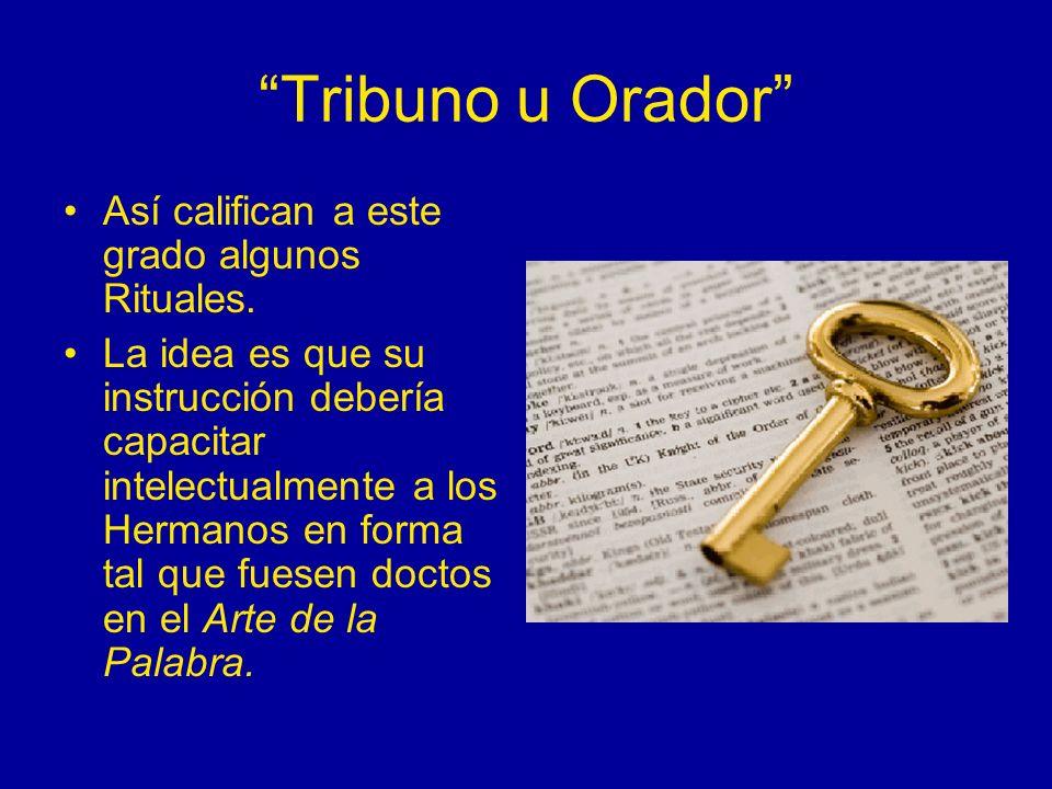 Tribuno u Orador Así califican a este grado algunos Rituales. La idea es que su instrucción debería capacitar intelectualmente a los Hermanos en forma