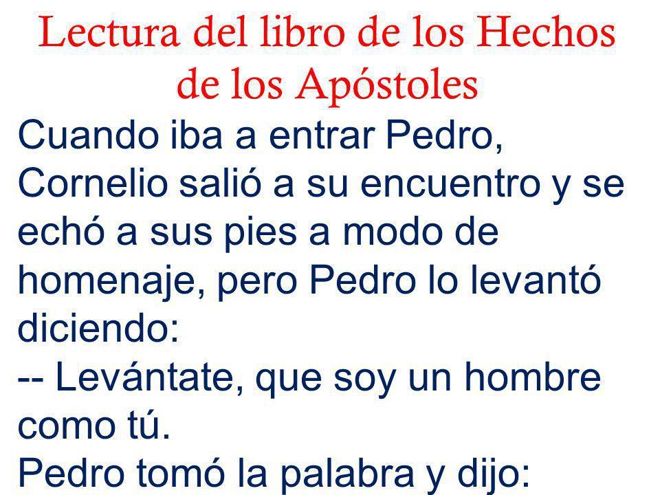 Lectura del libro de los Hechos de los Apóstoles Cuando iba a entrar Pedro, Cornelio salió a su encuentro y se echó a sus pies a modo de homenaje, per