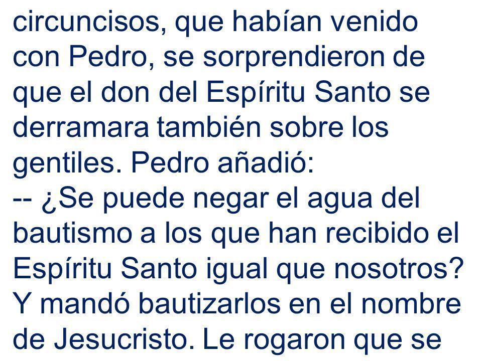 circuncisos, que habían venido con Pedro, se sorprendieron de que el don del Espíritu Santo se derramara también sobre los gentiles. Pedro añadió: --