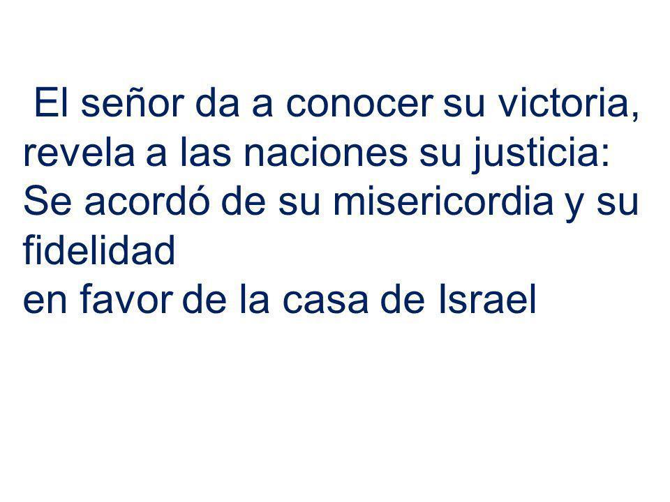 El señor da a conocer su victoria, revela a las naciones su justicia: Se acordó de su misericordia y su fidelidad en favor de la casa de Israel