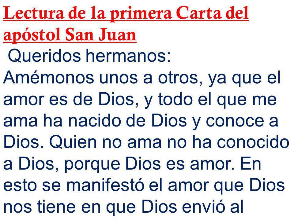 Lectura de la primera Carta del apóstol San Juan Queridos hermanos: Amémonos unos a otros, ya que el amor es de Dios, y todo el que me ama ha nacido d
