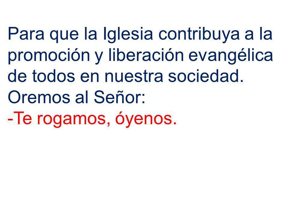 Para que la Iglesia contribuya a la promoción y liberación evangélica de todos en nuestra sociedad. Oremos al Señor: -Te rogamos, óyenos.