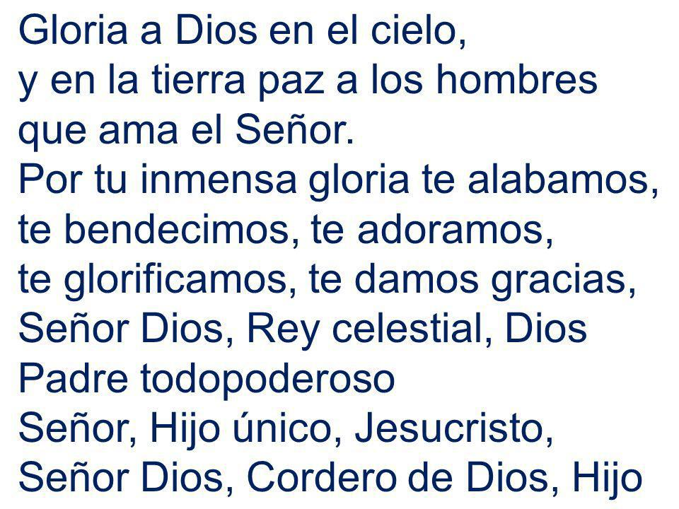 Gloria a Dios en el cielo, y en la tierra paz a los hombres que ama el Señor. Por tu inmensa gloria te alabamos, te bendecimos, te adoramos, te glorif