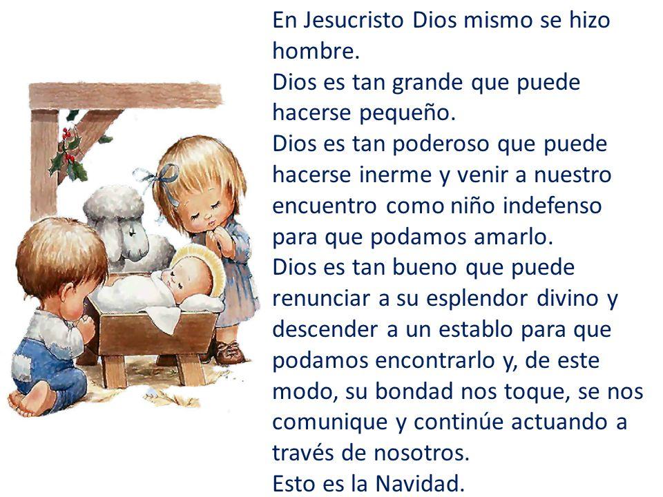En Jesucristo Dios mismo se hizo hombre. Dios es tan grande que puede hacerse pequeño. Dios es tan poderoso que puede hacerse inerme y venir a nuestro