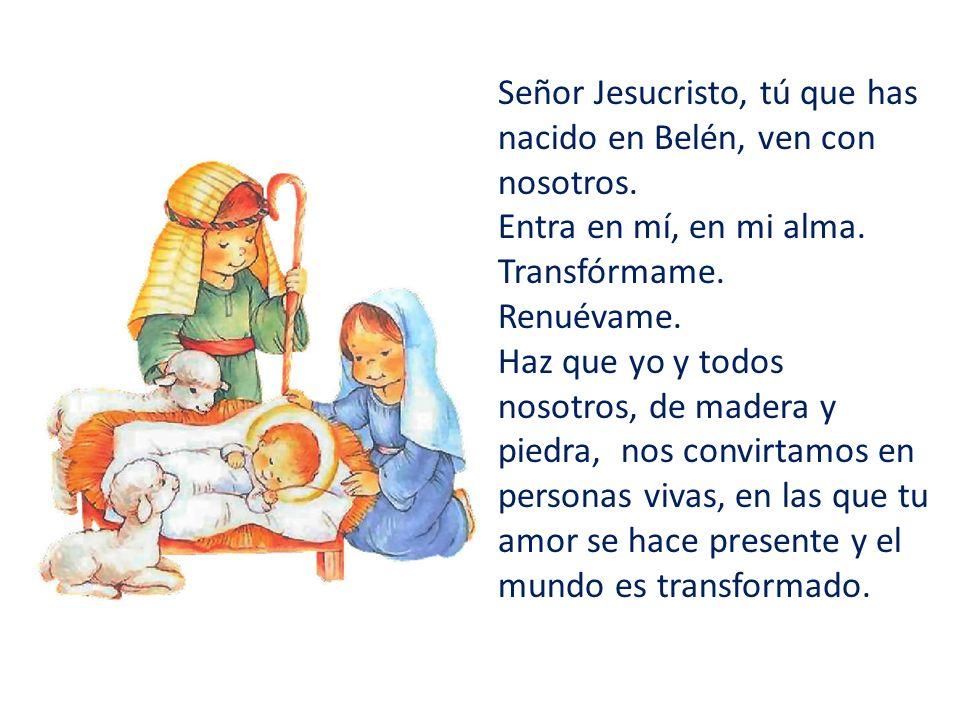 Señor Jesucristo, tú que has nacido en Belén, ven con nosotros. Entra en mí, en mi alma. Transfórmame. Renuévame. Haz que yo y todos nosotros, de made