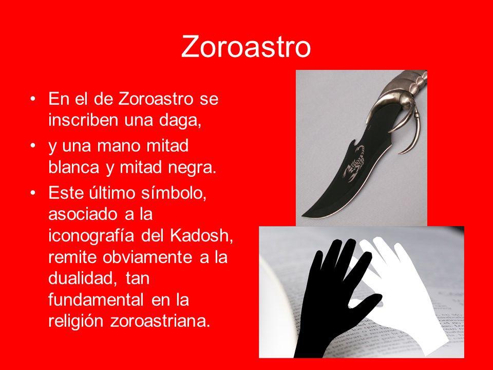 Zoroastro En el de Zoroastro se inscriben una daga, y una mano mitad blanca y mitad negra. Este último símbolo, asociado a la iconografía del Kadosh,