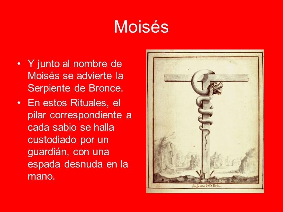 Moisés Y junto al nombre de Moisés se advierte la Serpiente de Bronce. En estos Rituales, el pilar correspondiente a cada sabio se halla custodiado po