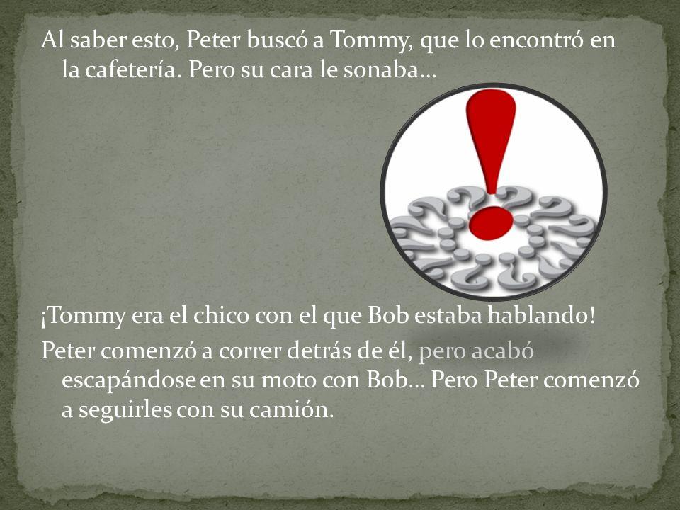 Al saber esto, Peter buscó a Tommy, que lo encontró en la cafetería. Pero su cara le sonaba… ¡Tommy era el chico con el que Bob estaba hablando! Peter