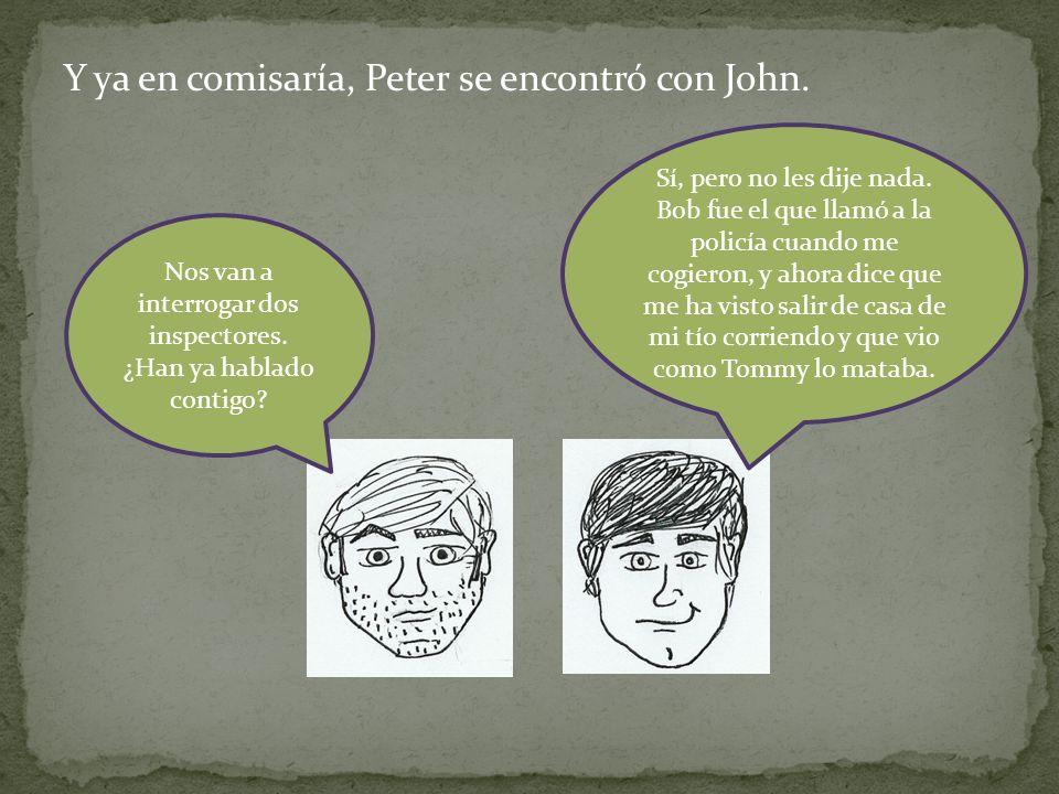 Y ya en comisaría, Peter se encontró con John. Nos van a interrogar dos inspectores. ¿Han ya hablado contigo? Sí, pero no les dije nada. Bob fue el qu