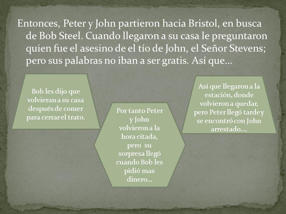 Entonces, Peter y John partieron hacia Bristol, en busca de Bob Steel. Cuando llegaron a su casa le preguntaron quien fue el asesino de el tío de John