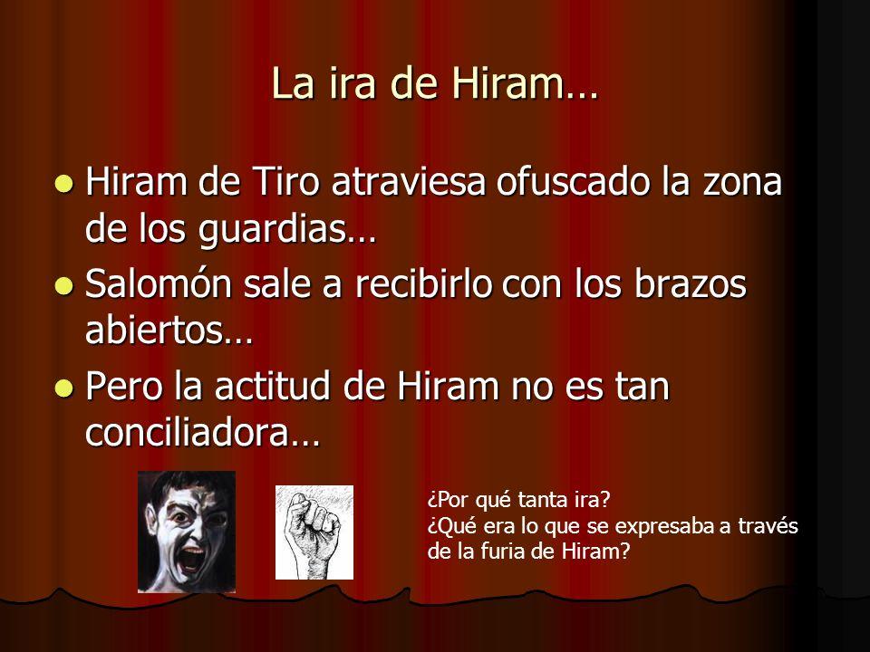 La ira de Hiram… Hiram de Tiro atraviesa ofuscado la zona de los guardias… Hiram de Tiro atraviesa ofuscado la zona de los guardias… Salomón sale a re