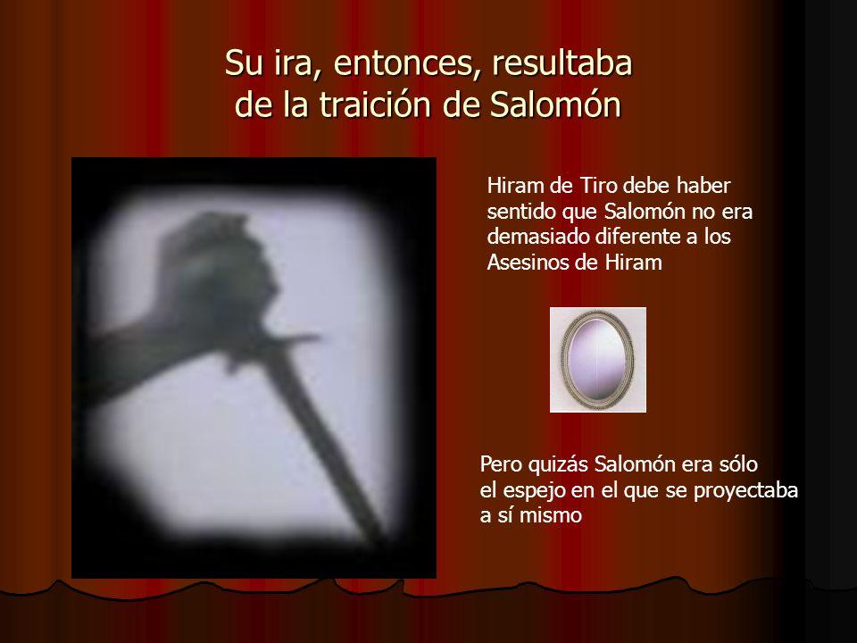 Su ira, entonces, resultaba de la traición de Salomón Hiram de Tiro debe haber sentido que Salomón no era demasiado diferente a los Asesinos de Hiram