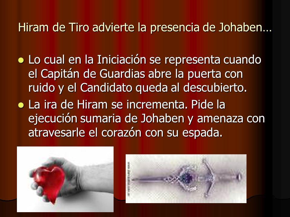 Hiram de Tiro advierte la presencia de Johaben… Lo cual en la Iniciación se representa cuando el Capitán de Guardias abre la puerta con ruido y el Can