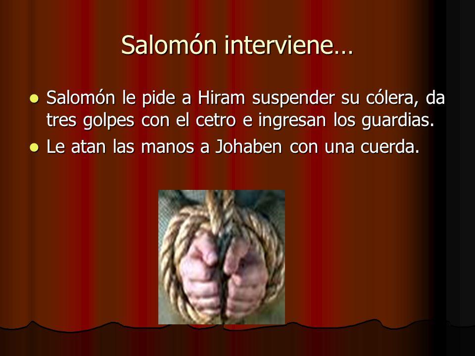Salomón interviene… Salomón le pide a Hiram suspender su cólera, da tres golpes con el cetro e ingresan los guardias. Salomón le pide a Hiram suspende