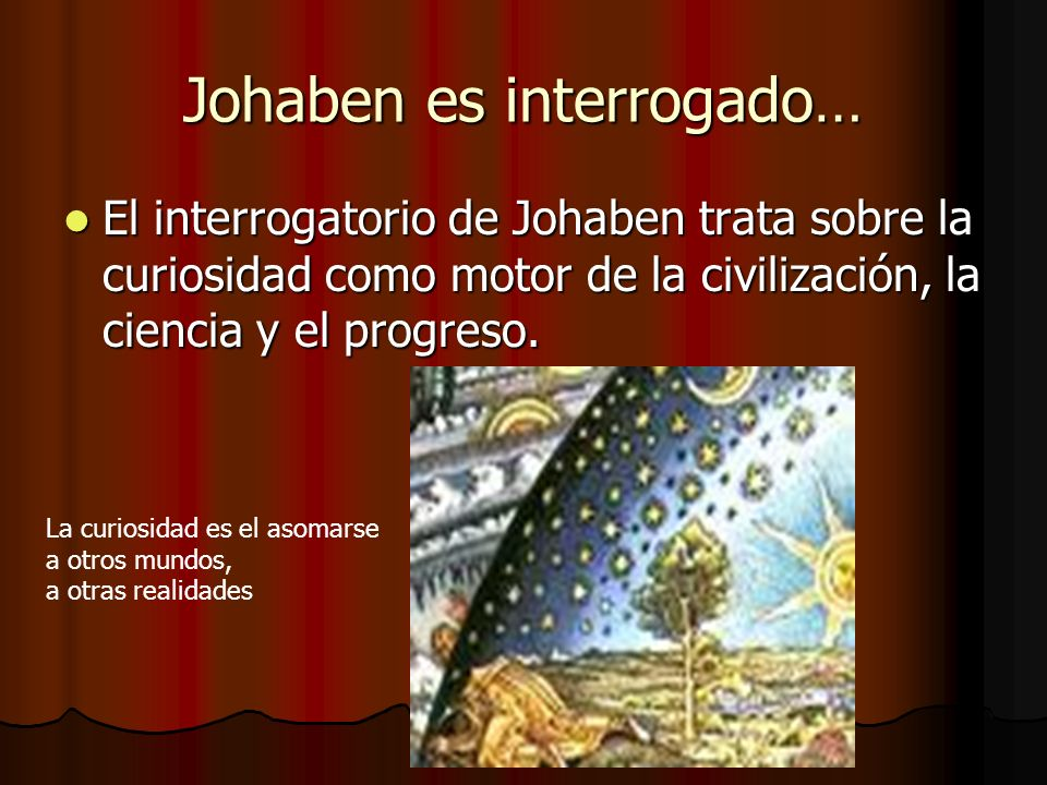 Johaben es interrogado… El interrogatorio de Johaben trata sobre la curiosidad como motor de la civilización, la ciencia y el progreso. El interrogato