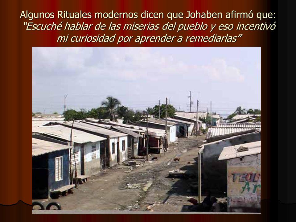 Algunos Rituales modernos dicen que Johaben afirmó que: Escuché hablar de las miserias del pueblo y eso incentivó mi curiosidad por aprender a remedia