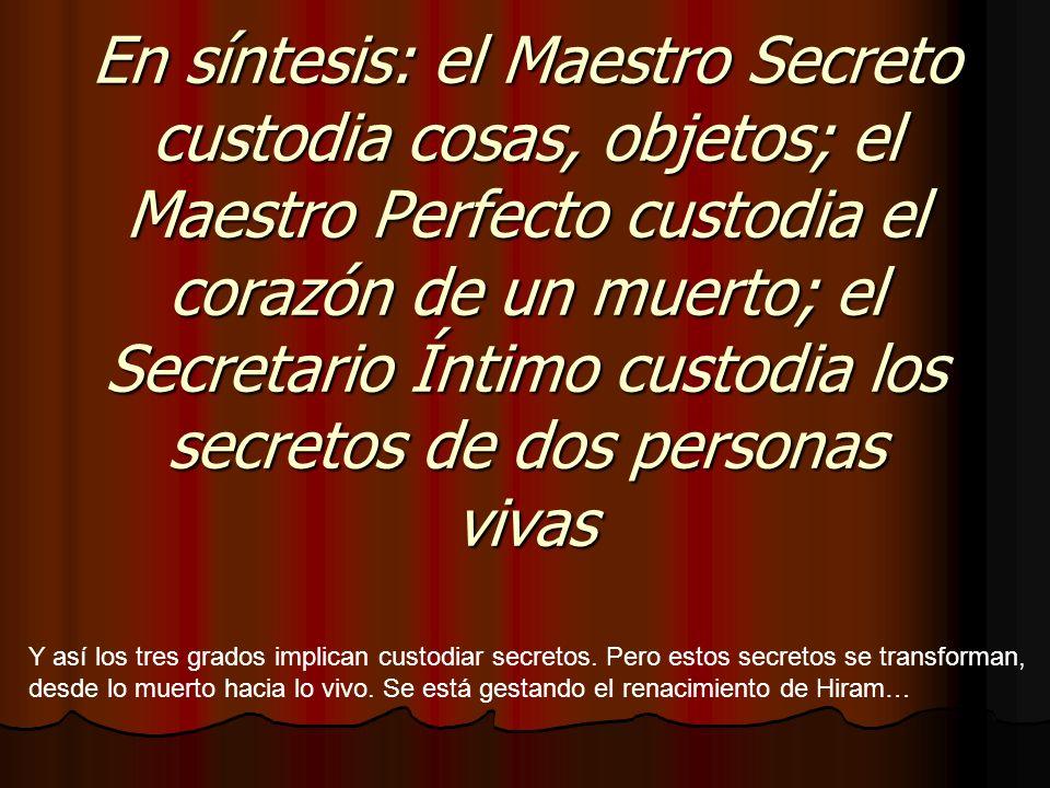 En síntesis: el Maestro Secreto custodia cosas, objetos; el Maestro Perfecto custodia el corazón de un muerto; el Secretario Íntimo custodia los secre