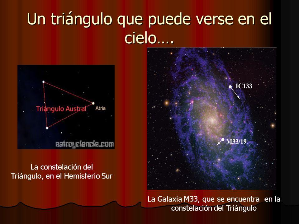 Un triángulo que puede verse en el cielo…. La constelación del Triángulo, en el Hemisferio Sur La Galaxia M33, que se encuentra en la constelación del